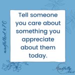 Tell someone you care about something you appreciate about them today.